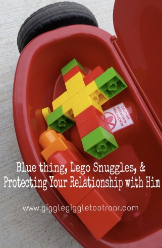 Blue Thing, Lego Snuggles, and Protecting your relationship with Him